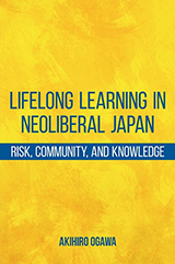 Akihiro Ogawa. 'Lifelong Learning in Neoliberal Japan Risk, Community, and Knowledge' 2015