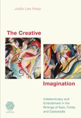 The Creative Imagination: Indeterminacy and Embodiment in the Writings of Kant, Fichte and Castoriadis