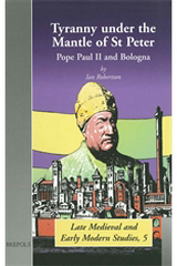 Tyranny Under the Mantle of St Peter: Pope Paul II and Bologna, I. Robertson, 2002