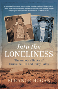 Eleanor Hogan. 'Into the Loneliness: The unholy alliance of Ernestine Hill and Daisy Bates'