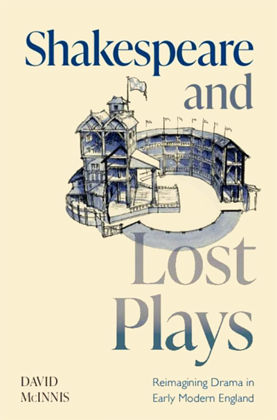 David McInnis. 'Shakespeare and Lost Plays: Reimagining Drama in Early Modern England'